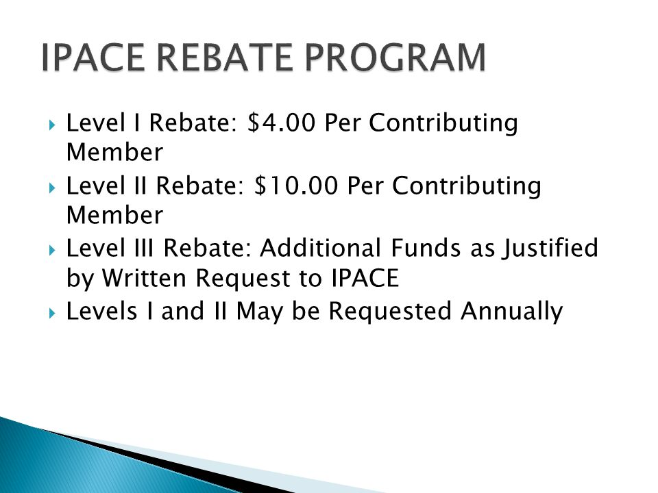  Level I Rebate: $4.00 Per Contributing Member  Level II Rebate: $10.00 Per Contributing Member  Level III Rebate: Additional Funds as Justified by Written Request to IPACE  Levels I and II May be Requested Annually