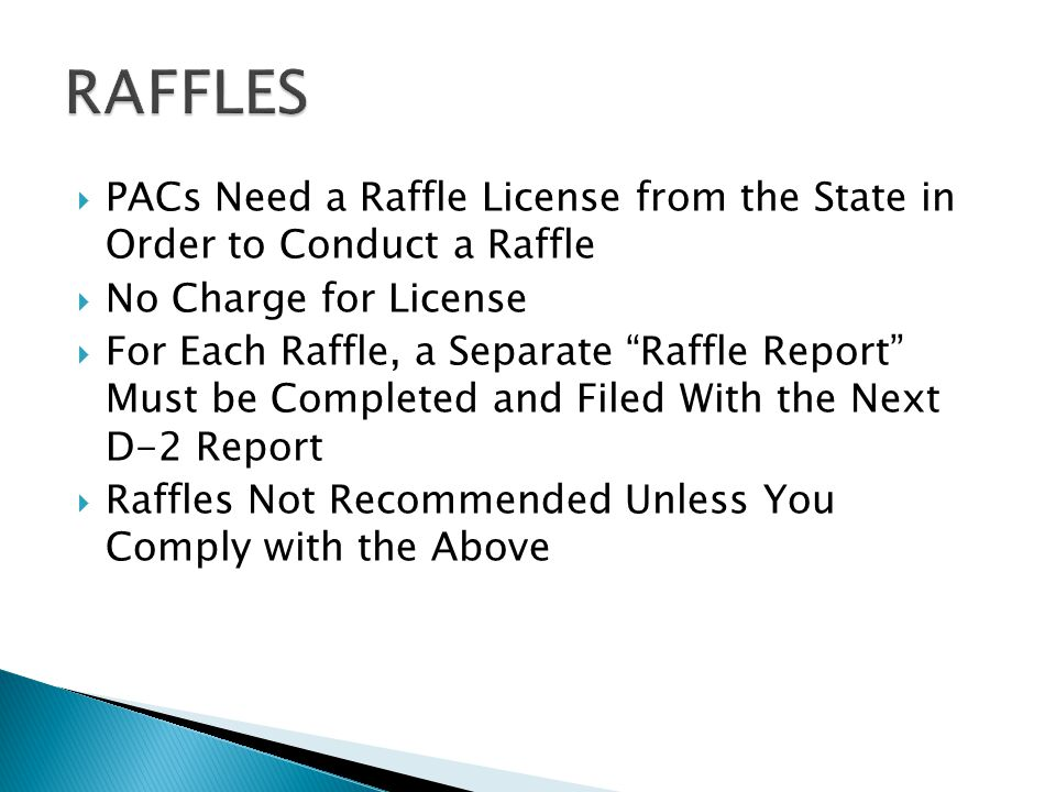  PACs Need a Raffle License from the State in Order to Conduct a Raffle  No Charge for License  For Each Raffle, a Separate Raffle Report Must be Completed and Filed With the Next D-2 Report  Raffles Not Recommended Unless You Comply with the Above