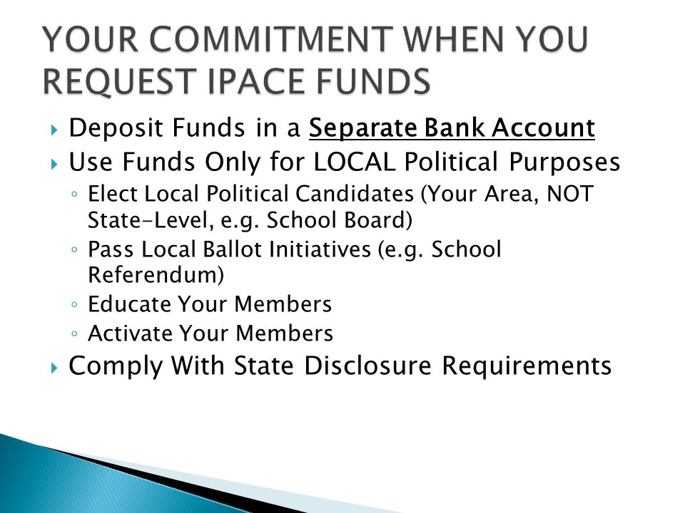  Deposit Funds in a Separate Bank Account  Use Funds Only for LOCAL Political Purposes ◦ Elect Local Political Candidates (Your Area, NOT State-Level, e.g.