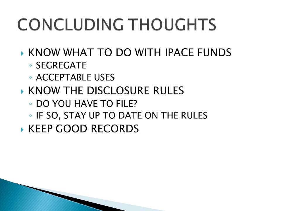  KNOW WHAT TO DO WITH IPACE FUNDS ◦ SEGREGATE ◦ ACCEPTABLE USES  KNOW THE DISCLOSURE RULES ◦ DO YOU HAVE TO FILE.