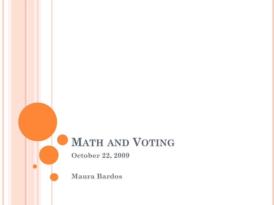 O UTLINE Two Candidates Majority Rule Three Candidates or More Plurality Borda Condorcet Sequential Pairwise Instant Runoff Arrow's Theorem Approval voting A better method?