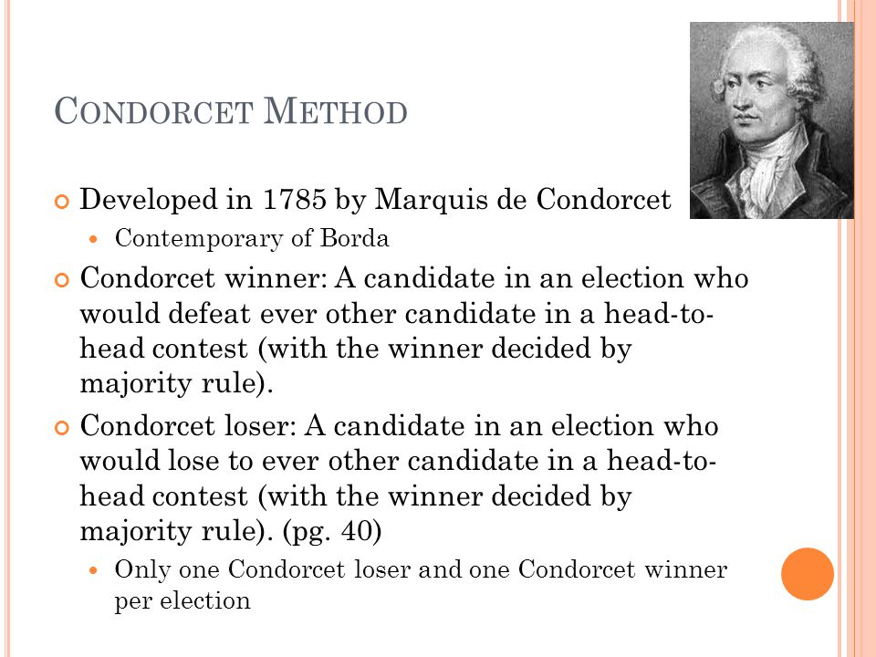 C ONDORCET M ETHOD Developed in 1785 by Marquis de Condorcet Contemporary of Borda Condorcet winner: A candidate in an election who would defeat ever other candidate in a head-to- head contest (with the winner decided by majority rule).