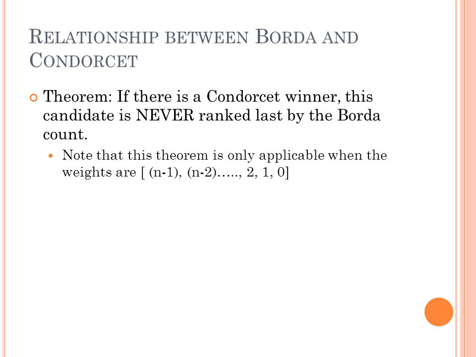 R ELATIONSHIP BETWEEN B ORDA AND C ONDORCET Theorem: If there is a Condorcet winner, this candidate is NEVER ranked last by the Borda count.