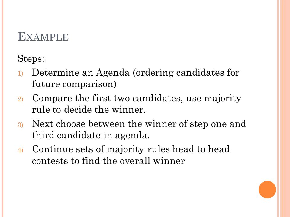 E XAMPLE Steps: 1) Determine an Agenda (ordering candidates for future comparison) 2) Compare the first two candidates, use majority rule to decide the winner.