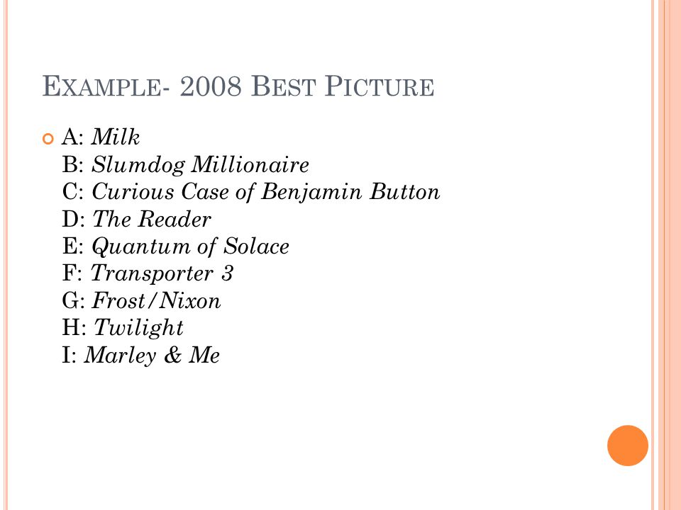 E XAMPLE - 2008 B EST P ICTURE A: Milk B: Slumdog Millionaire C: Curious Case of Benjamin Button D: The Reader E: Quantum of Solace F: Transporter 3 G: Frost/Nixon H: Twilight I: Marley & Me