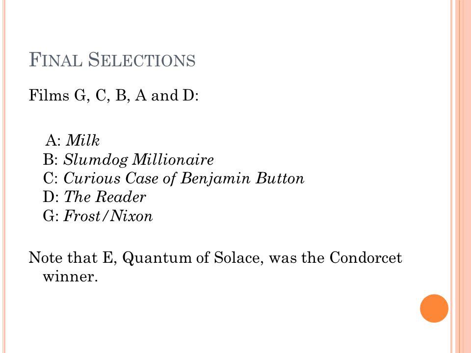 F INAL S ELECTIONS Films G, C, B, A and D: A: Milk B: Slumdog Millionaire C: Curious Case of Benjamin Button D: The Reader G: Frost/Nixon Note that E, Quantum of Solace, was the Condorcet winner.