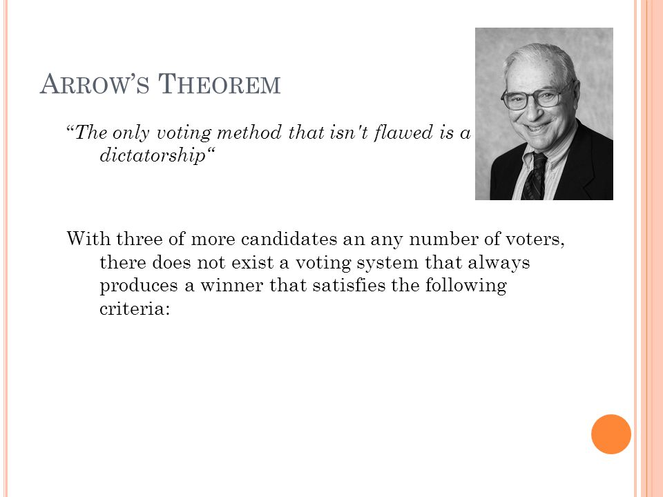 A RROW ' S T HEOREM The only voting method that isn t flawed is a dictatorship With three of more candidates an any number of voters, there does not exist a voting system that always produces a winner that satisfies the following criteria: