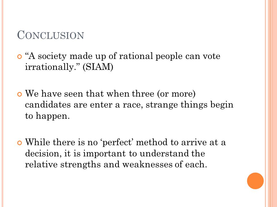 C ONCLUSION A society made up of rational people can vote irrationally. (SIAM) We have seen that when three (or more) candidates are enter a race, strange things begin to happen.