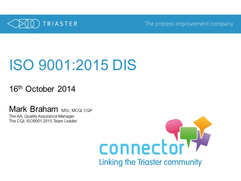 ISO 9001:2015 DIS 16 th October 2014 Mark Braham MSc, MCQI CQP The AA, Quality Assurance Manager The CQI, ISO9001:2015 Team Leader