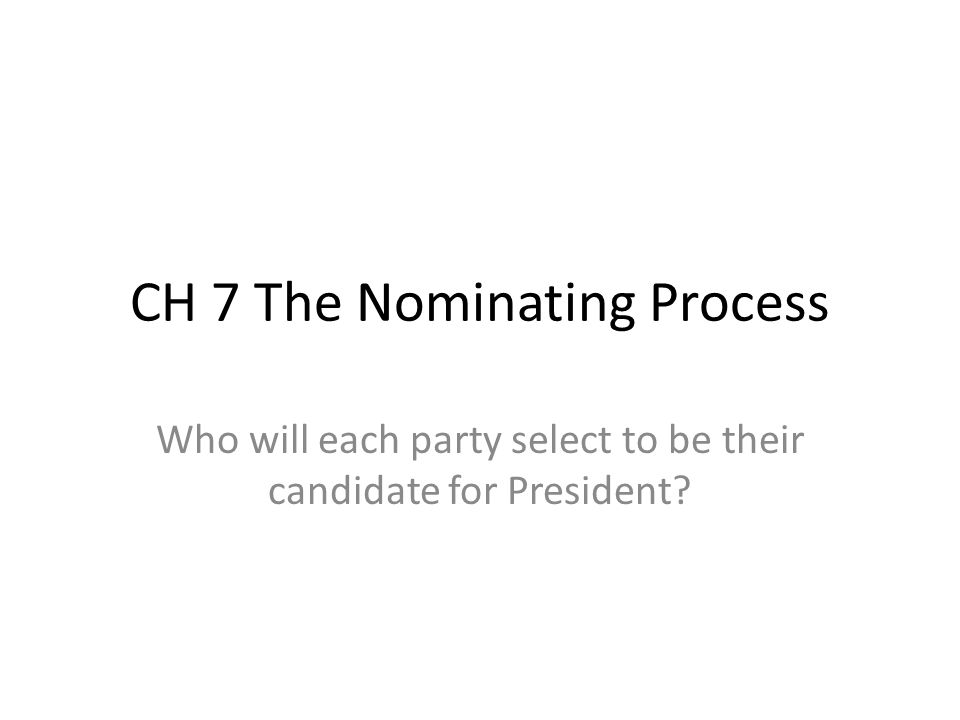 CH 7 The Nominating Process Who will each party select to be their candidate for President?