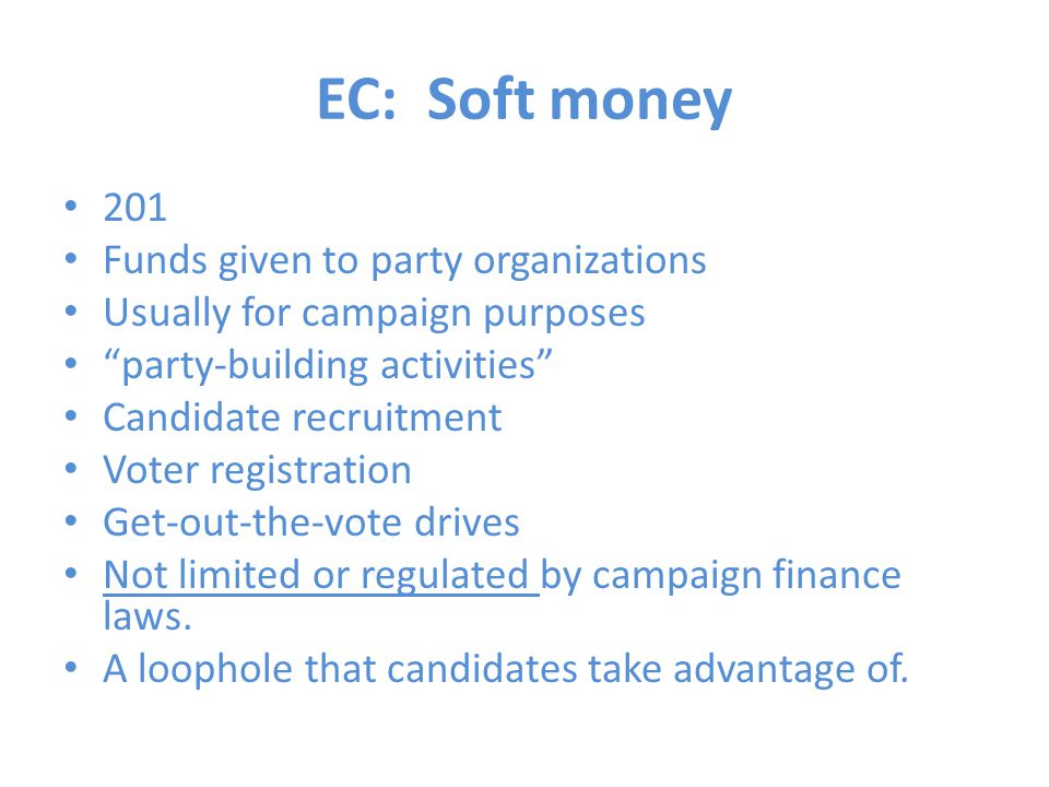 "EC: Soft money 201 Funds given to party organizations Usually for campaign purposes ""party-building activities"" Candidate recruitment Voter registrati"