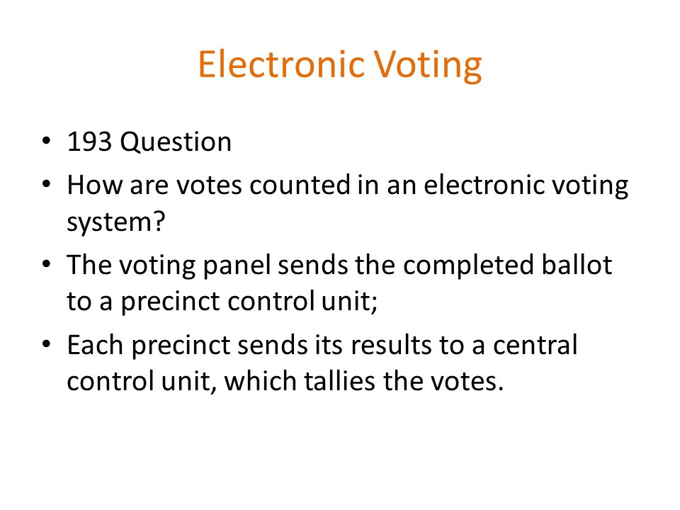 Electronic Voting 193 Question How are votes counted in an electronic voting system? The voting panel sends the completed ballot to a precinct control