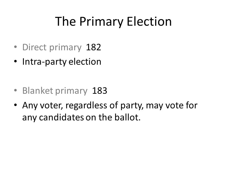 The Primary Election Direct primary 182 Intra-party election Blanket primary 183 Any voter, regardless of party, may vote for any candidates on the ba
