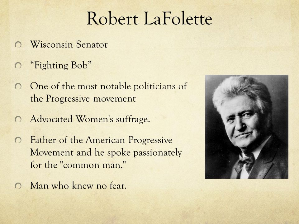 Robert LaFolette Wisconsin Senator Fighting Bob One of the most notable politicians of the Progressive movement Advocated Women s suffrage.