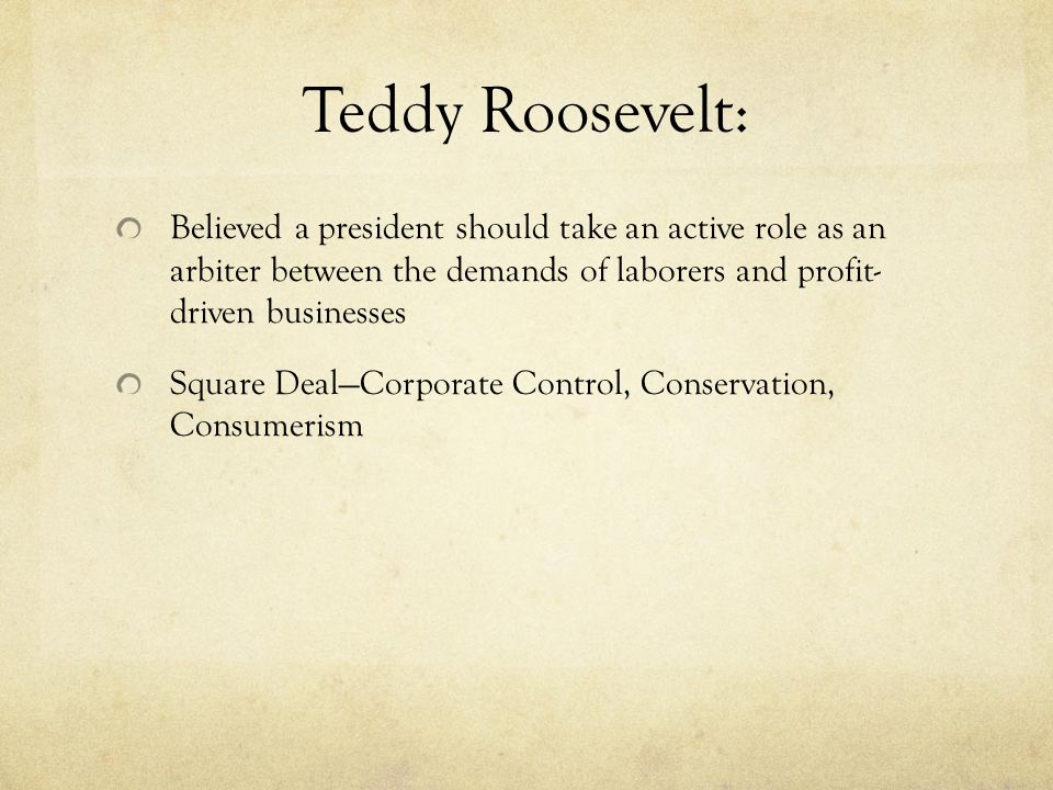 Teddy Roosevelt: Believed a president should take an active role as an arbiter between the demands of laborers and profit- driven businesses Square Deal—Corporate Control, Conservation, Consumerism