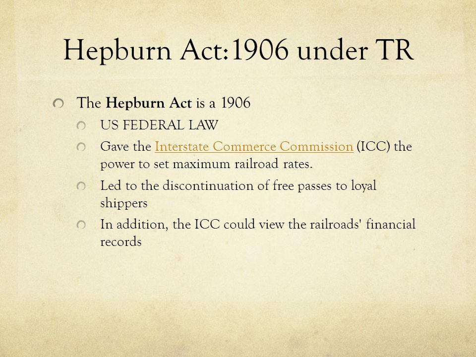 Hepburn Act:1906 under TR The Hepburn Act is a 1906 US FEDERAL LAW Gave the Interstate Commerce Commission (ICC) the power to set maximum railroad rates.Interstate Commerce Commission Led to the discontinuation of free passes to loyal shippers In addition, the ICC could view the railroads financial records