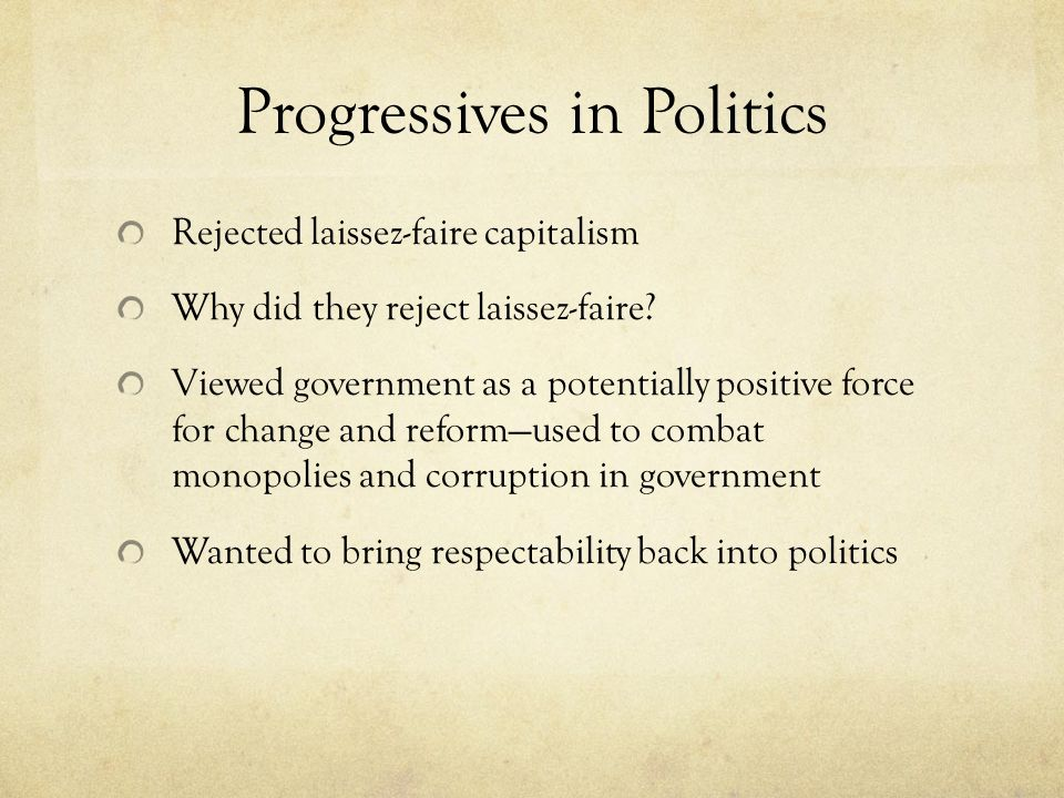 Progressives in Politics Rejected laissez-faire capitalism Why did they reject laissez-faire.