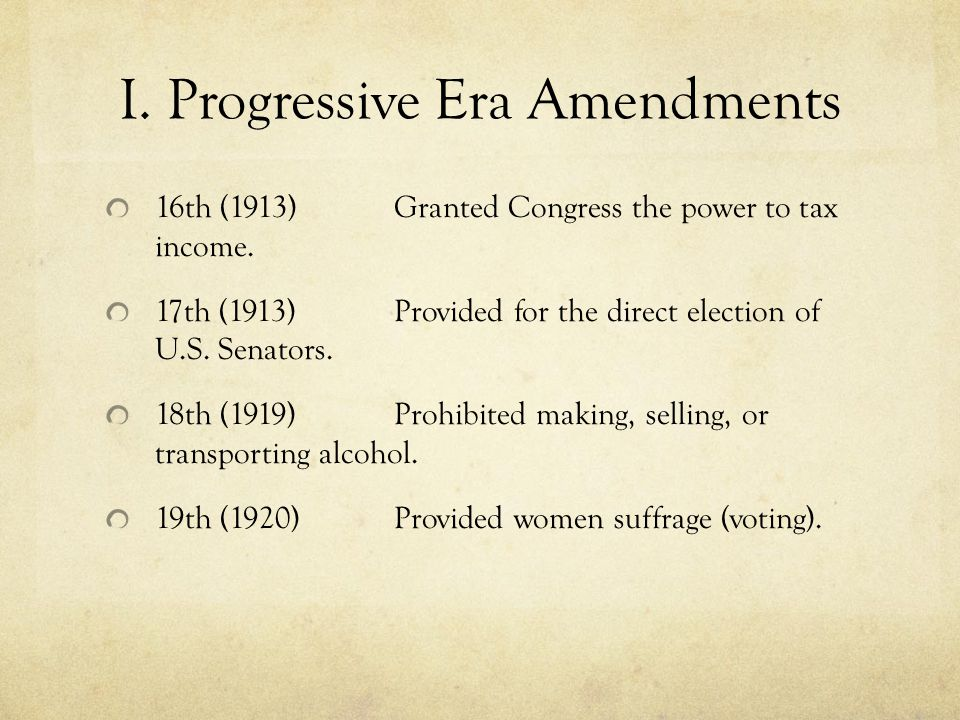I. Progressive Era Amendments 16th (1913) Granted Congress the power to tax income.