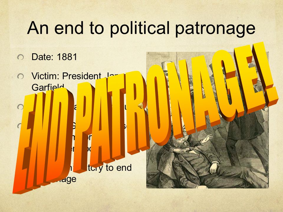 An end to political patronage Date: 1881 Victim: President James Garfield Villain: Charles Guiteau Reason: Garfield refused to hire him for a government position Aftermath: outcry to end *patronage