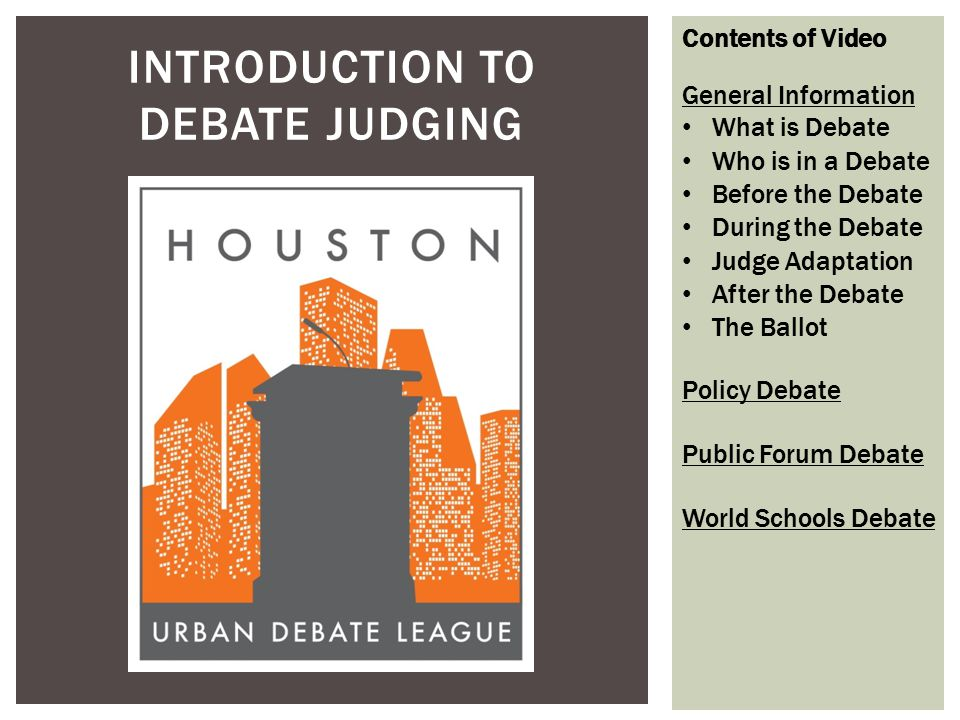 INTRODUCTION TO DEBATE JUDGING Contents of Video General Information What is Debate Who is in a Debate Before the Debate During the Debate Judge Adapt