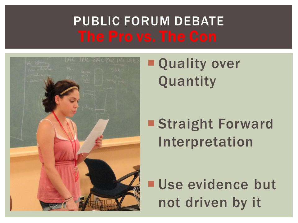  Quality over Quantity  Straight Forward Interpretation  Use evidence but not driven by it PUBLIC FORUM DEBATE The Pro vs.