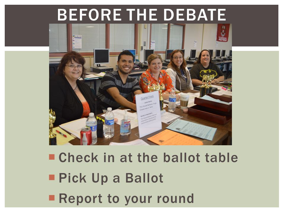 BEFORE THE DEBATE  Check in at the ballot table  Pick Up a Ballot  Report to your round