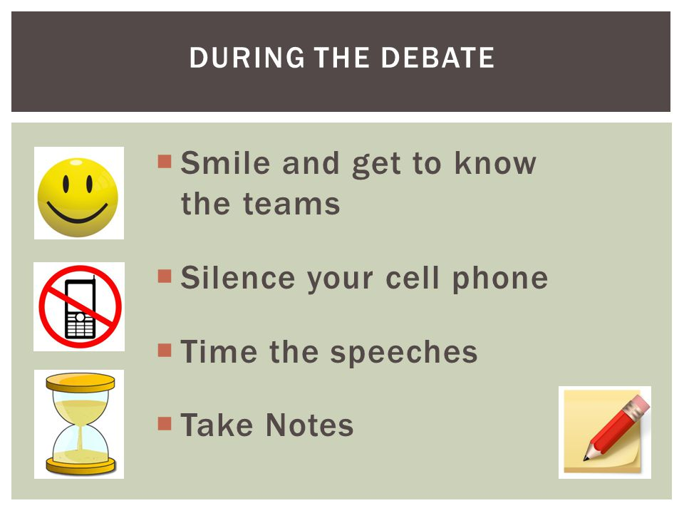 DURING THE DEBATE  Smile and get to know the teams  Silence your cell phone  Time the speeches  Take Notes