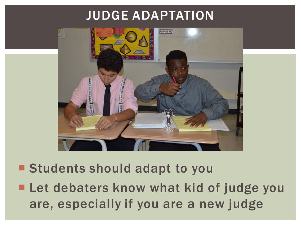 JUDGE ADAPTATION  Students should adapt to you  Let debaters know what kid of judge you are, especially if you are a new judge