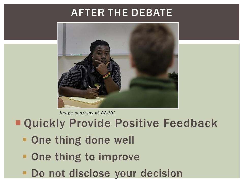 AFTER THE DEBATE  Quickly Provide Positive Feedback  One thing done well  One thing to improve  Do not disclose your decision Image courtesy of BA