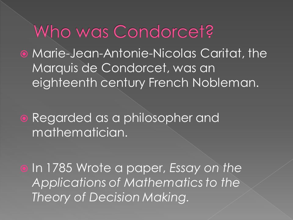  Marie-Jean-Antonie-Nicolas Caritat, the Marquis de Condorcet, was an eighteenth century French Nobleman.  Regarded as a philosopher and mathematici