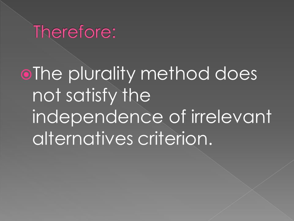  The plurality method does not satisfy the independence of irrelevant alternatives criterion.