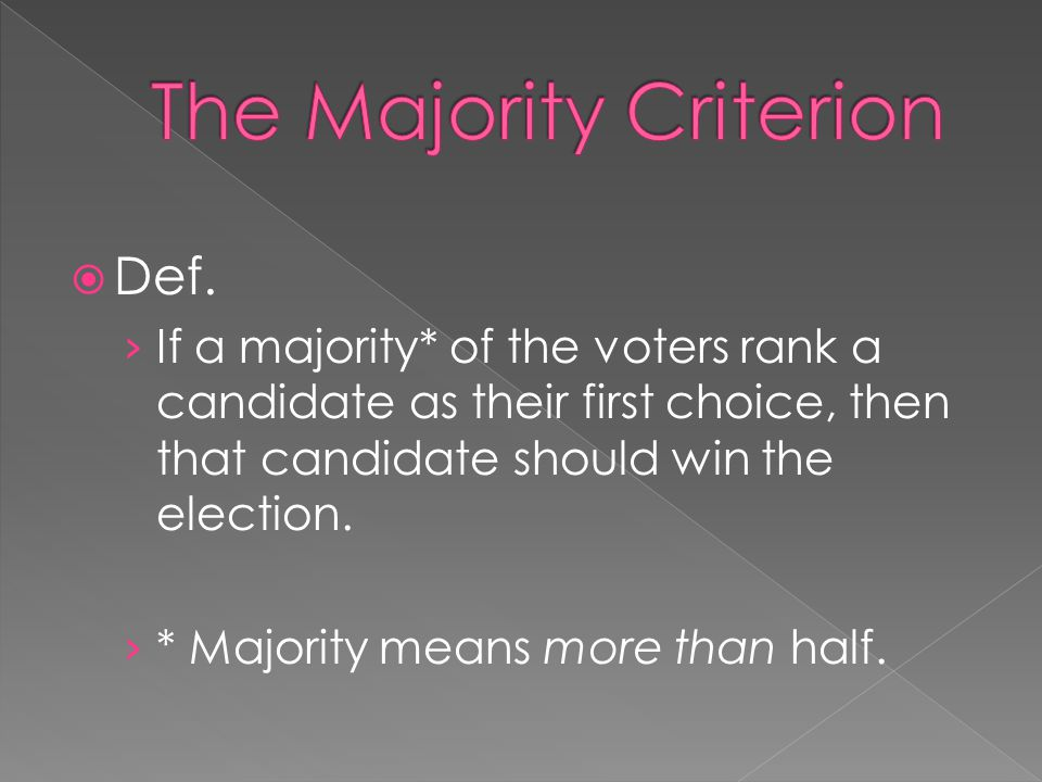  Def. › If a majority* of the voters rank a candidate as their first choice, then that candidate should win the election. › * Majority means more tha