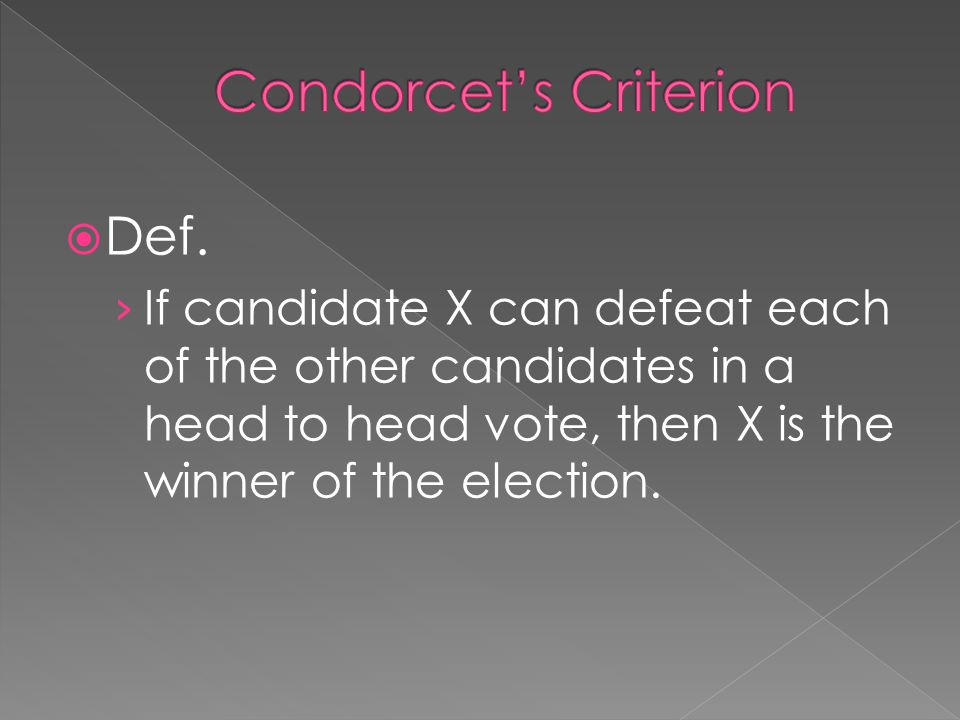  Def. › If candidate X can defeat each of the other candidates in a head to head vote, then X is the winner of the election.