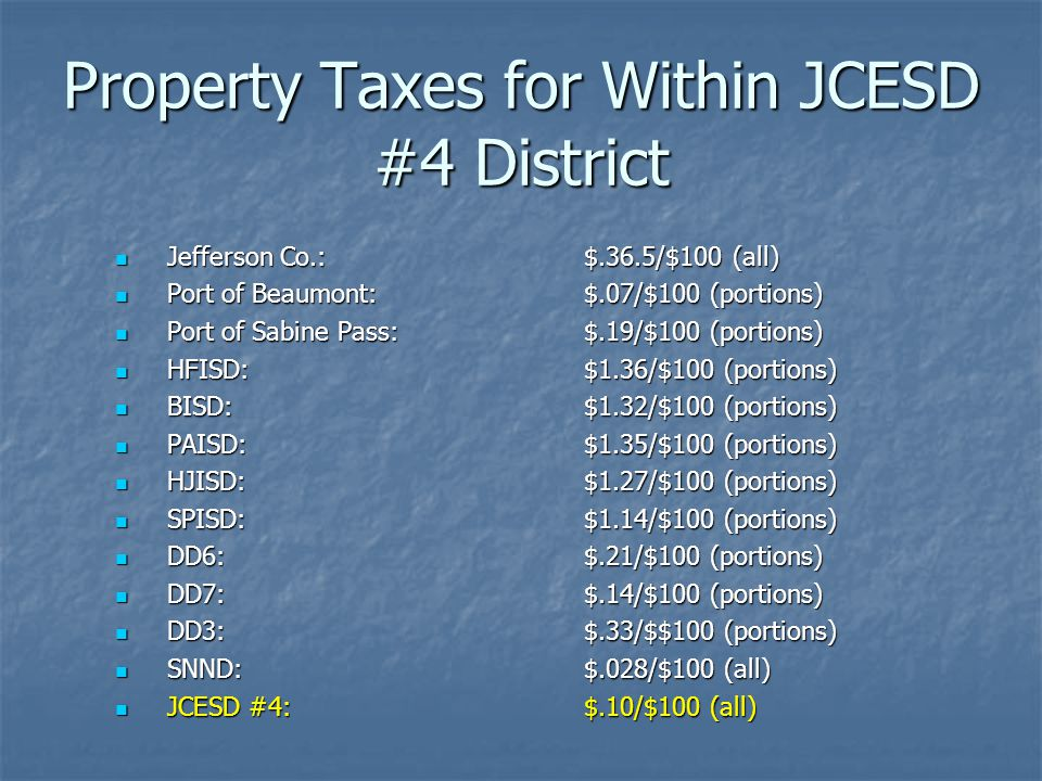 Property Taxes for Within JCESD #4 District Jefferson Co.: $.36.5/$100 (all) Jefferson Co.: $.36.5/$100 (all) Port of Beaumont:$.07/$100 (portions) Port of Beaumont:$.07/$100 (portions) Port of Sabine Pass:$.19/$100 (portions) Port of Sabine Pass:$.19/$100 (portions) HFISD: $1.36/$100 (portions) HFISD: $1.36/$100 (portions) BISD:$1.32/$100 (portions) BISD:$1.32/$100 (portions) PAISD:$1.35/$100 (portions) PAISD:$1.35/$100 (portions) HJISD:$1.27/$100 (portions) HJISD:$1.27/$100 (portions) SPISD:$1.14/$100 (portions) SPISD:$1.14/$100 (portions) DD6: $.21/$100 (portions) DD6: $.21/$100 (portions) DD7:$.14/$100 (portions) DD7:$.14/$100 (portions) DD3:$.33/$$100 (portions) DD3:$.33/$$100 (portions) SNND: $.028/$100 (all) SNND: $.028/$100 (all) JCESD #4: $.10/$100 (all) JCESD #4: $.10/$100 (all)