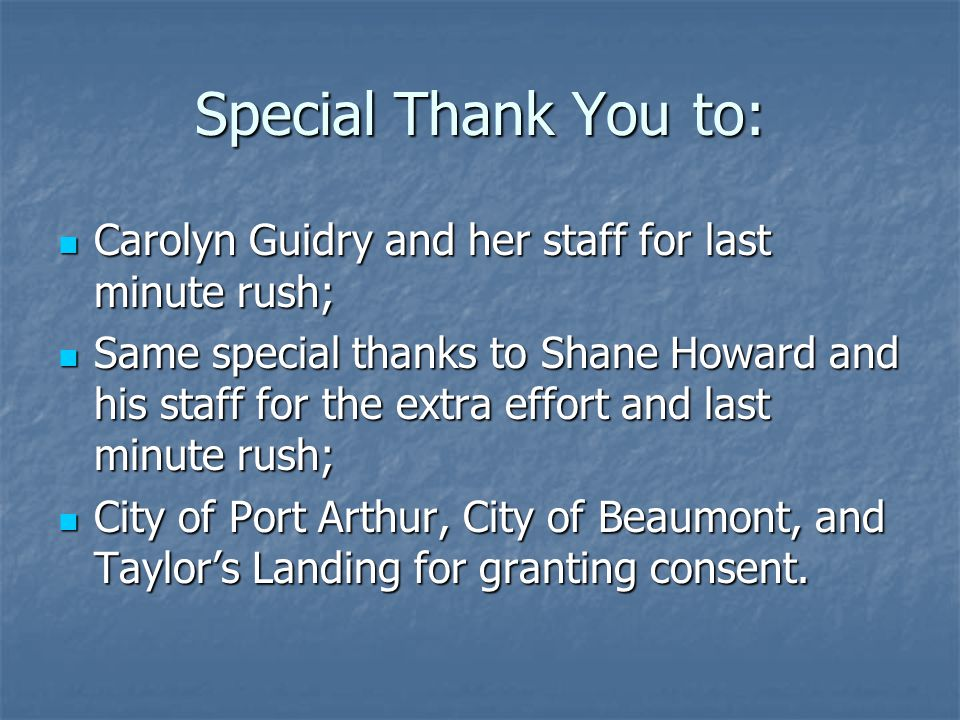 Special Thank You to: Carolyn Guidry and her staff for last minute rush; Carolyn Guidry and her staff for last minute rush; Same special thanks to Shane Howard and his staff for the extra effort and last minute rush; Same special thanks to Shane Howard and his staff for the extra effort and last minute rush; City of Port Arthur, City of Beaumont, and Taylor's Landing for granting consent.