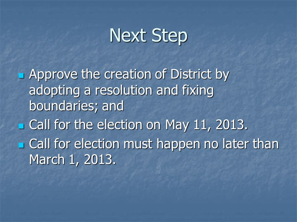 Next Step Approve the creation of District by adopting a resolution and fixing boundaries; and Approve the creation of District by adopting a resolution and fixing boundaries; and Call for the election on May 11, 2013.