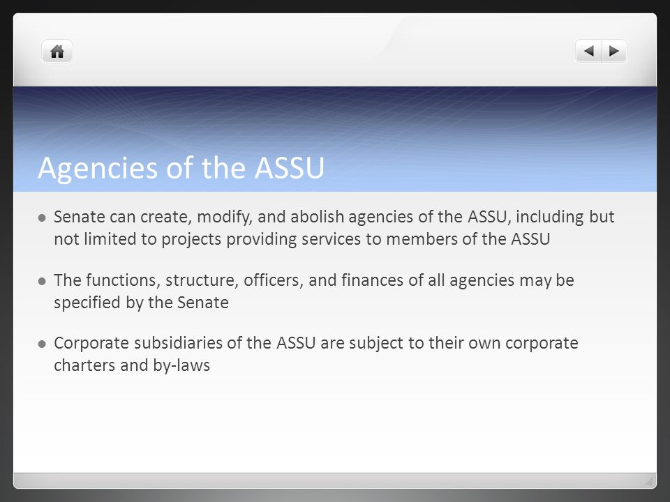 Agencies of the ASSU Senate can create, modify, and abolish agencies of the ASSU, including but not limited to projects providing services to members of the ASSU The functions, structure, officers, and finances of all agencies may be specified by the Senate Corporate subsidiaries of the ASSU are subject to their own corporate charters and by-laws