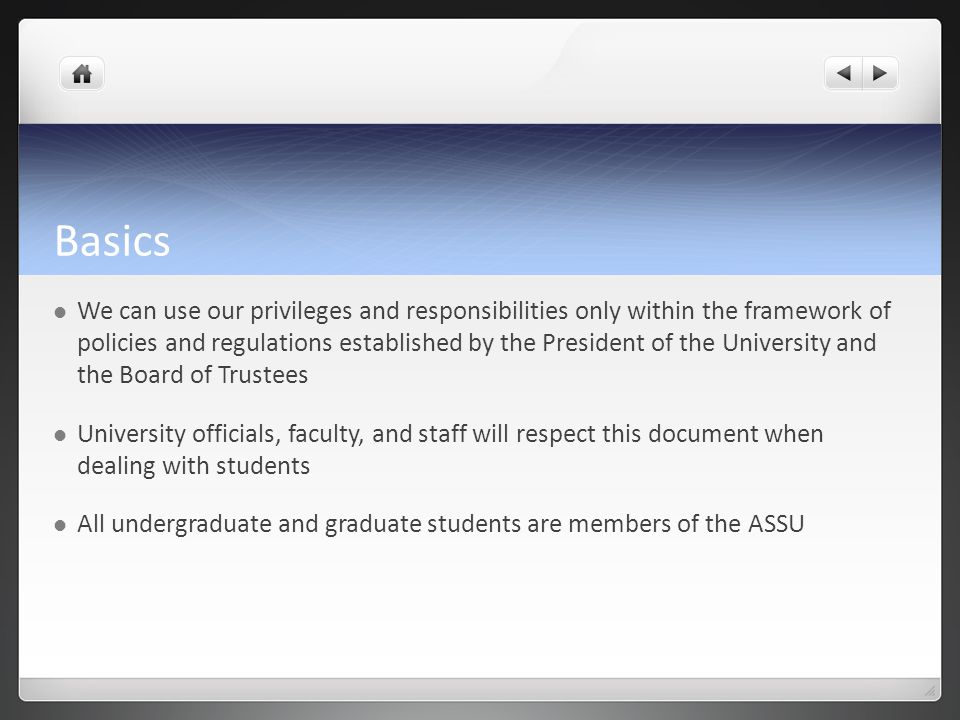 Basics We can use our privileges and responsibilities only within the framework of policies and regulations established by the President of the University and the Board of Trustees University officials, faculty, and staff will respect this document when dealing with students All undergraduate and graduate students are members of the ASSU