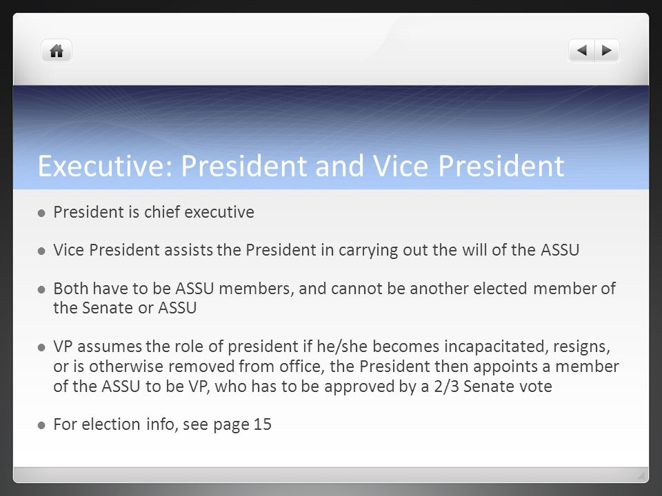 Executive: President and Vice President President is chief executive Vice President assists the President in carrying out the will of the ASSU Both have to be ASSU members, and cannot be another elected member of the Senate or ASSU VP assumes the role of president if he/she becomes incapacitated, resigns, or is otherwise removed from office, the President then appoints a member of the ASSU to be VP, who has to be approved by a 2/3 Senate vote For election info, see page 15