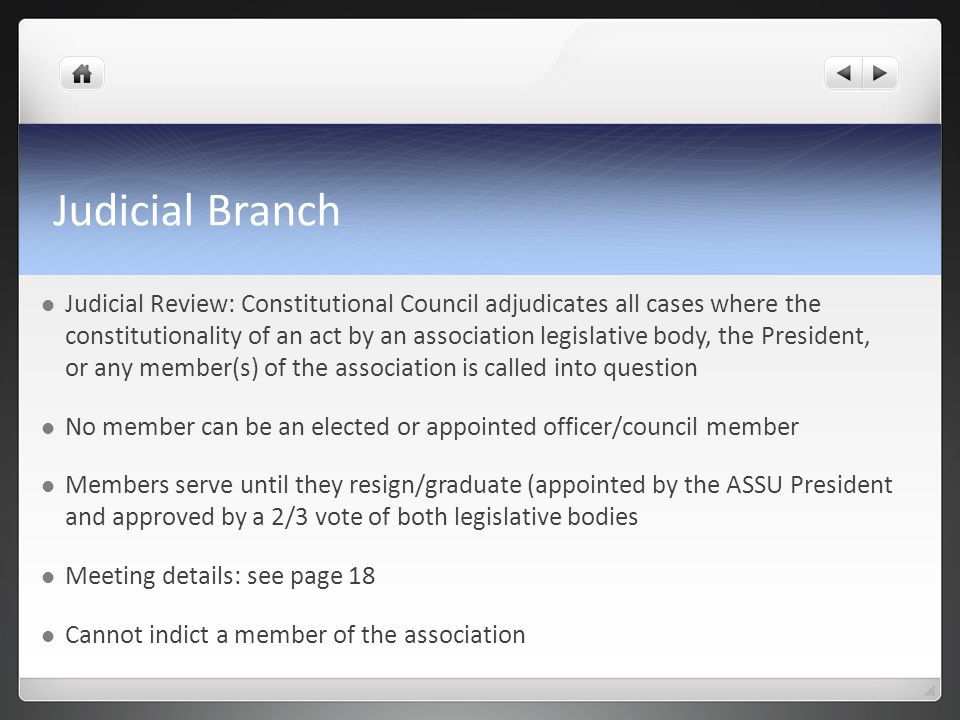 Judicial Branch Judicial Review: Constitutional Council adjudicates all cases where the constitutionality of an act by an association legislative body, the President, or any member(s) of the association is called into question No member can be an elected or appointed officer/council member Members serve until they resign/graduate (appointed by the ASSU President and approved by a 2/3 vote of both legislative bodies Meeting details: see page 18 Cannot indict a member of the association