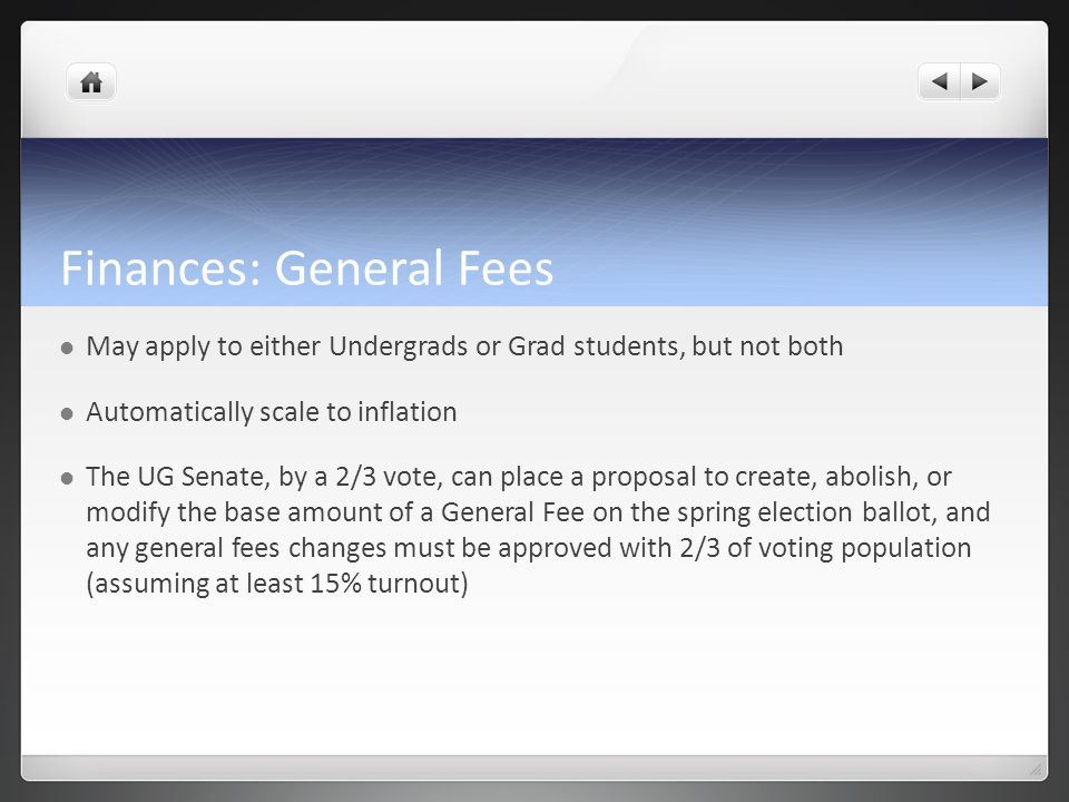 Finances: General Fees May apply to either Undergrads or Grad students, but not both Automatically scale to inflation The UG Senate, by a 2/3 vote, ca