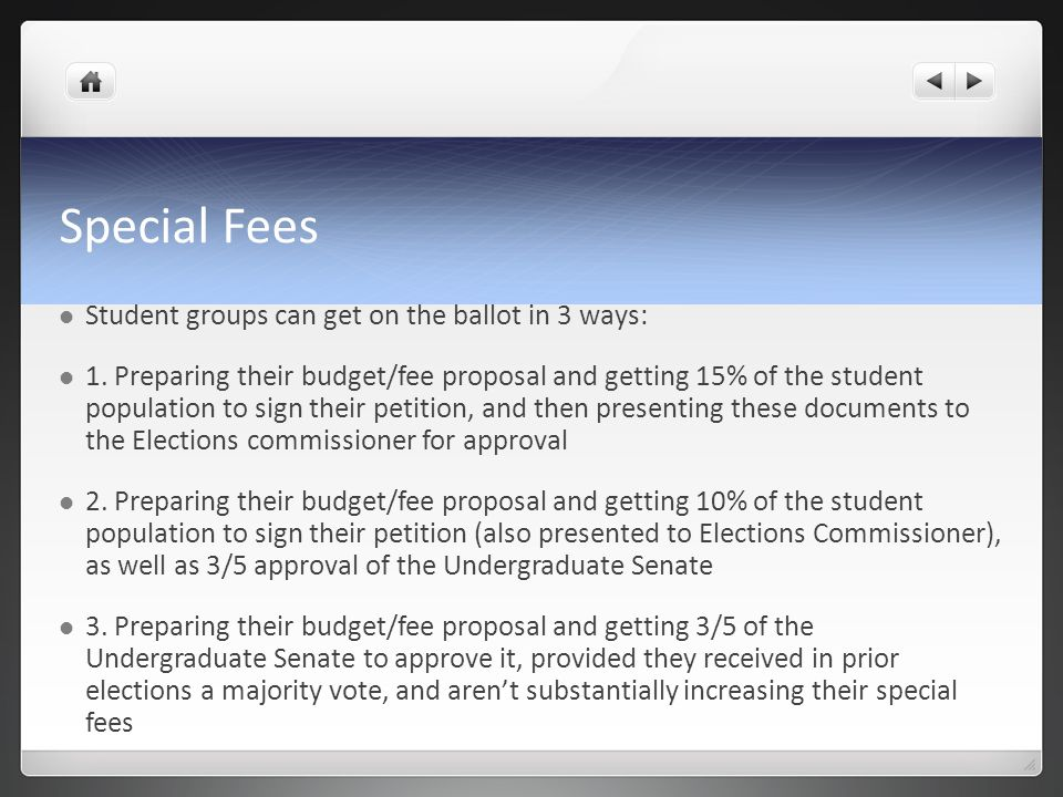 Special Fees Student groups can get on the ballot in 3 ways: 1. Preparing their budget/fee proposal and getting 15% of the student population to sign
