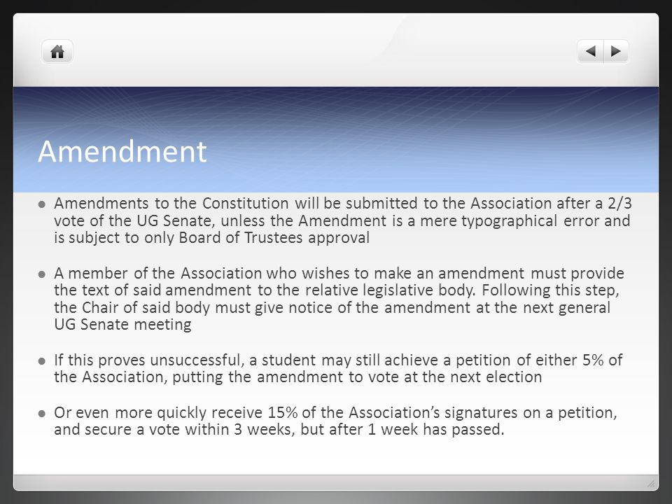 Amendment Amendments to the Constitution will be submitted to the Association after a 2/3 vote of the UG Senate, unless the Amendment is a mere typographical error and is subject to only Board of Trustees approval A member of the Association who wishes to make an amendment must provide the text of said amendment to the relative legislative body.