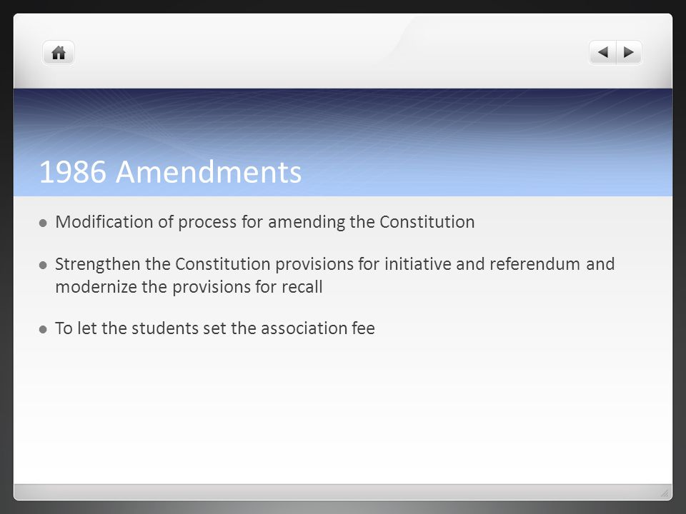 1986 Amendments Modification of process for amending the Constitution Strengthen the Constitution provisions for initiative and referendum and modernize the provisions for recall To let the students set the association fee