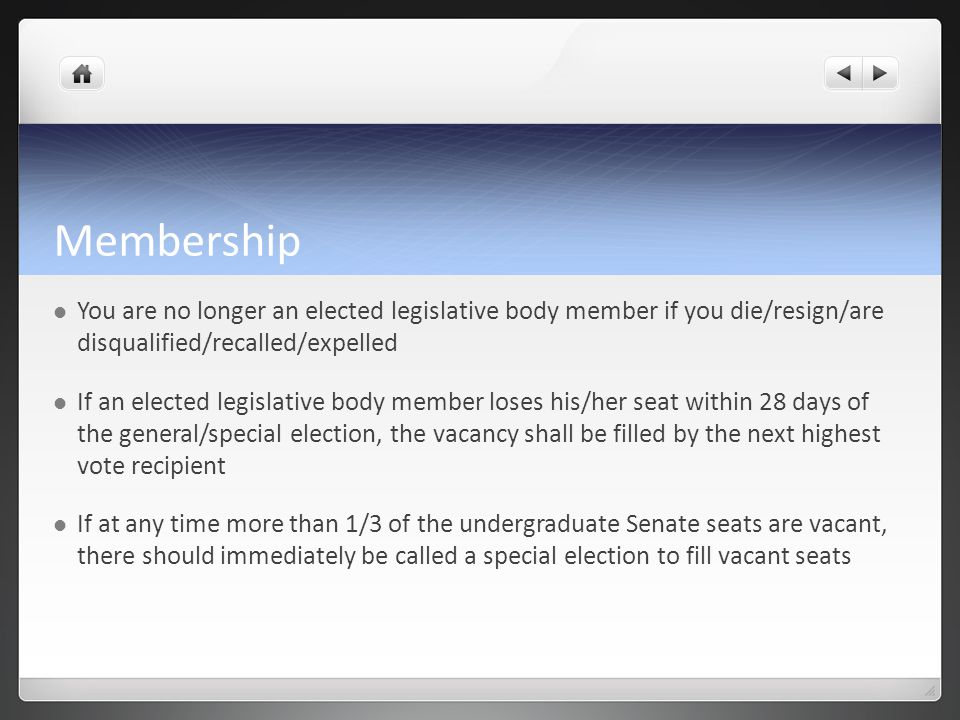 Membership You are no longer an elected legislative body member if you die/resign/are disqualified/recalled/expelled If an elected legislative body member loses his/her seat within 28 days of the general/special election, the vacancy shall be filled by the next highest vote recipient If at any time more than 1/3 of the undergraduate Senate seats are vacant, there should immediately be called a special election to fill vacant seats