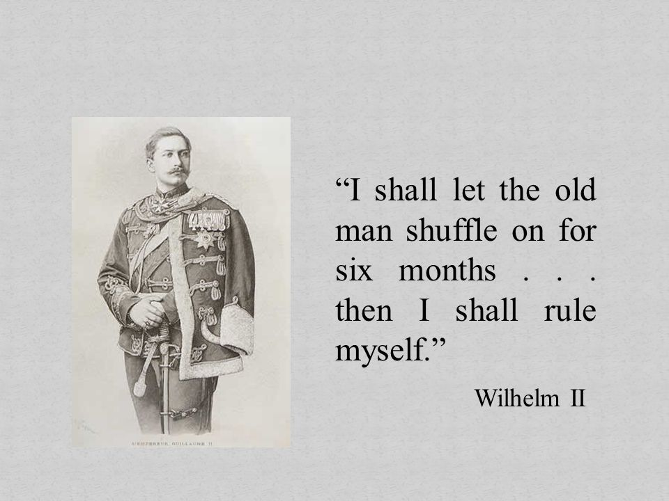 """I shall let the old man shuffle on for six months... then I shall rule myself."" Wilhelm II"