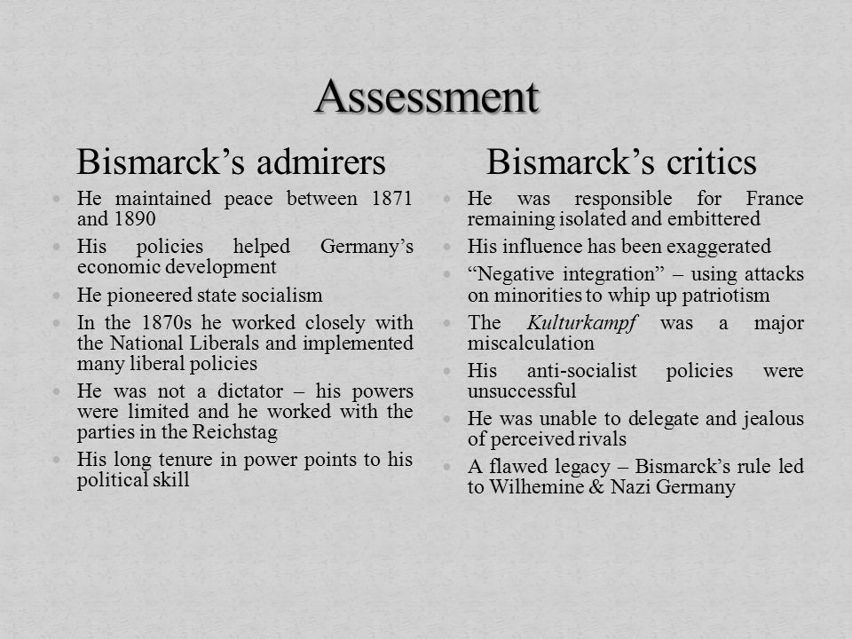 Bismarck's admirers He maintained peace between 1871 and 1890 His policies helped Germany's economic development He pioneered state socialism In the 1870s he worked closely with the National Liberals and implemented many liberal policies He was not a dictator – his powers were limited and he worked with the parties in the Reichstag His long tenure in power points to his political skill Bismarck's critics He was responsible for France remaining isolated and embittered His influence has been exaggerated Negative integration – using attacks on minorities to whip up patriotism The Kulturkampf was a major miscalculation His anti-socialist policies were unsuccessful He was unable to delegate and jealous of perceived rivals A flawed legacy – Bismarck's rule led to Wilhemine & Nazi Germany