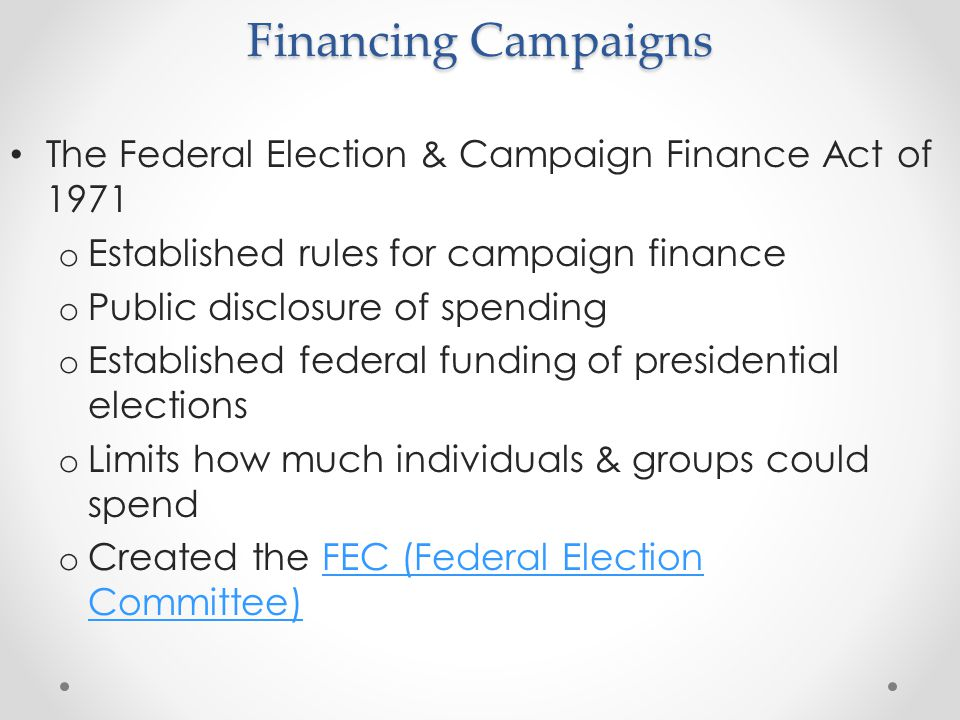 Financing Campaigns The Federal Election & Campaign Finance Act of 1971 o Established rules for campaign finance o Public disclosure of spending o Est