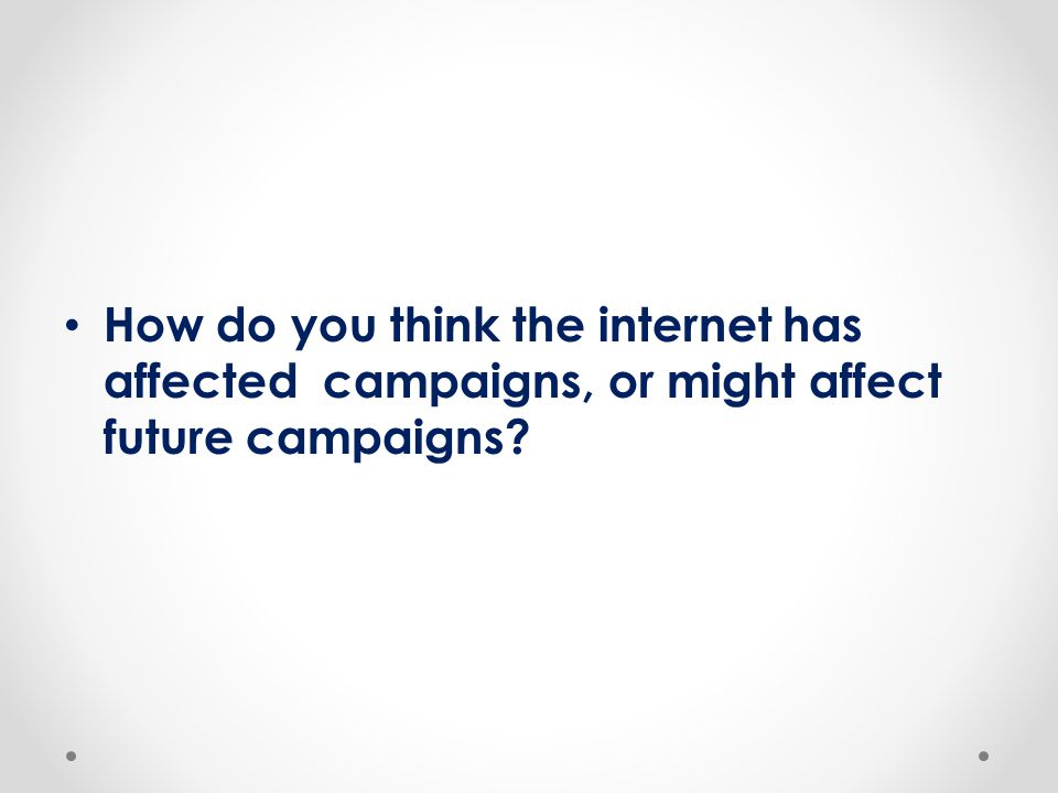 How do you think the internet has affected campaigns, or might affect future campaigns?
