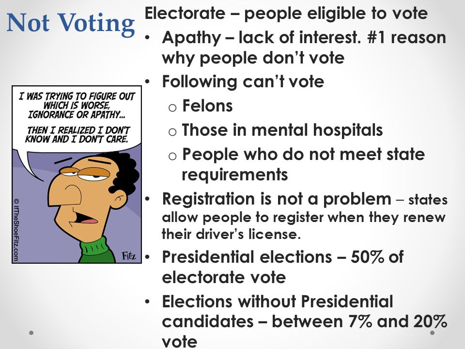 Not Voting Electorate – people eligible to vote Apathy – lack of interest. #1 reason why people don't vote Following can't vote o Felons o Those in me